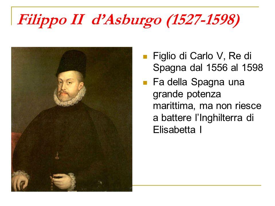 Filippo II dAsburgo (1527-1598) Figlio di Carlo V, Re di Spagna dal 1556 al 1598 Fa della Spagna una grande potenza marittima, ma non riesce a battere