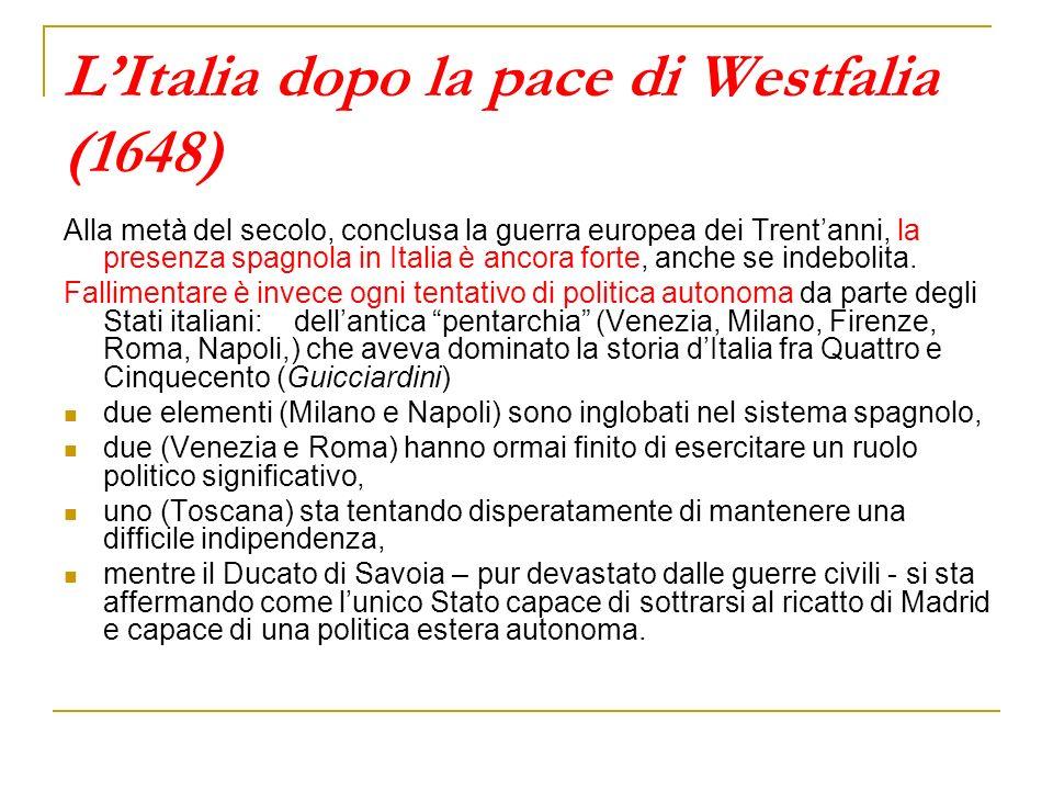 LItalia dopo la pace di Westfalia (1648) Alla metà del secolo, conclusa la guerra europea dei Trentanni, la presenza spagnola in Italia è ancora forte