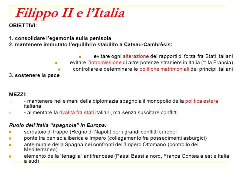 Filippo II e lItalia OBIETTIVI: 1. consolidare legemonia sulla penisola 2. mantenere immutato lequilibrio stabilito a Cateau-Cambrèsis: evitare ogni a