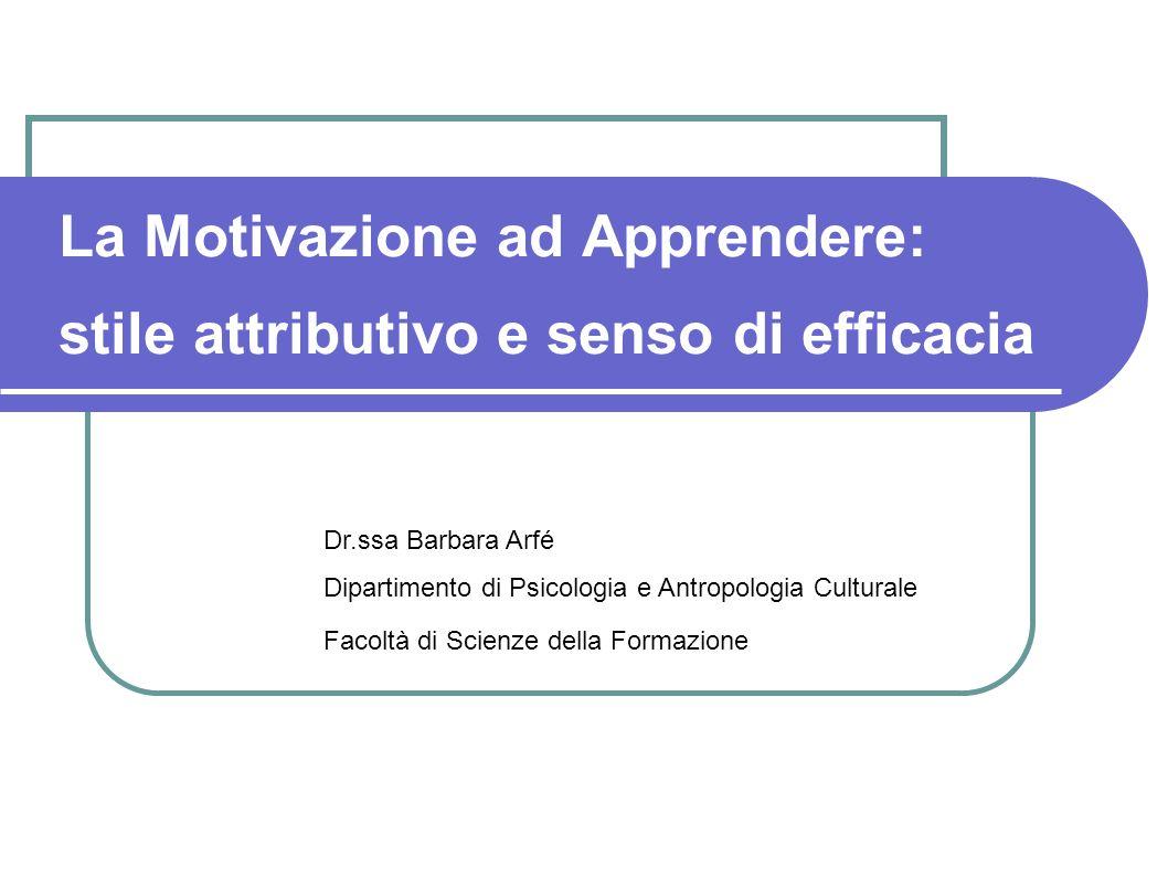 La Motivazione ad Apprendere: stile attributivo e senso di efficacia Dr.ssa Barbara Arfé Dipartimento di Psicologia e Antropologia Culturale Facoltà d