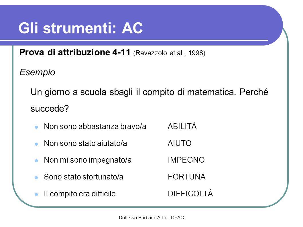 Gli strumenti: AC Prova di attribuzione 4-11 (Ravazzolo et al., 1998) Esempio Un giorno a scuola sbagli il compito di matematica. Perché succede? Non