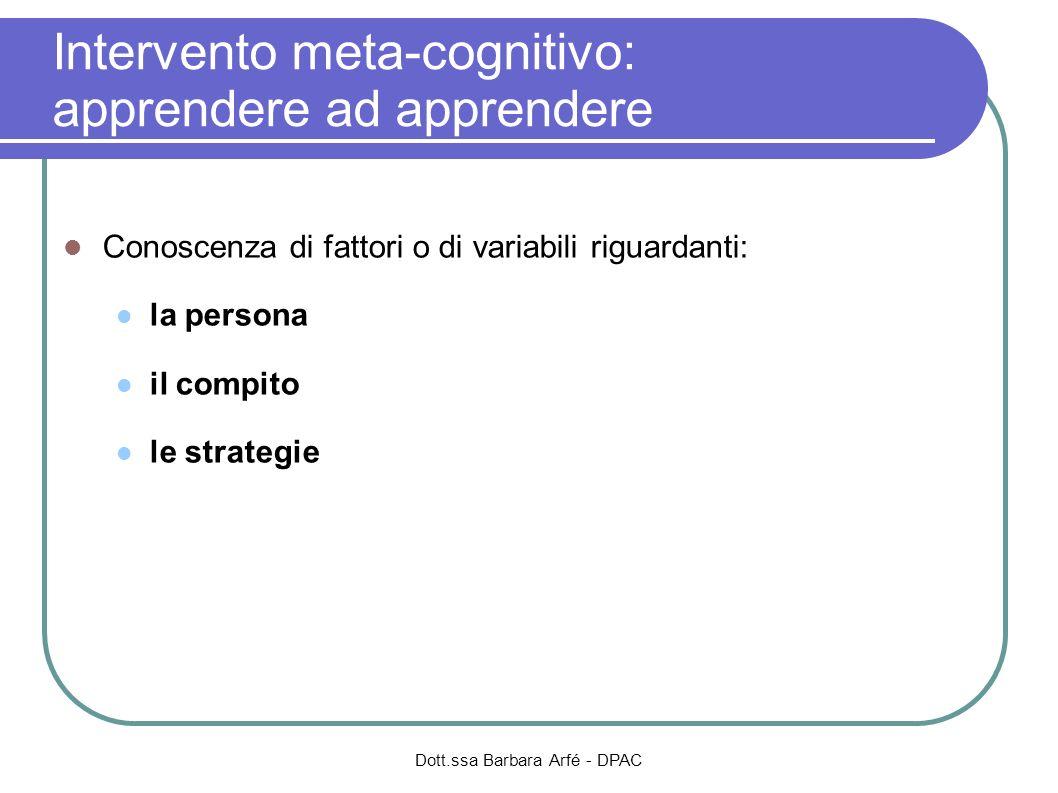 Conoscenza di fattori o di variabili riguardanti: la persona il compito le strategie Dott.ssa Barbara Arfé - DPAC Intervento meta-cognitivo: apprender