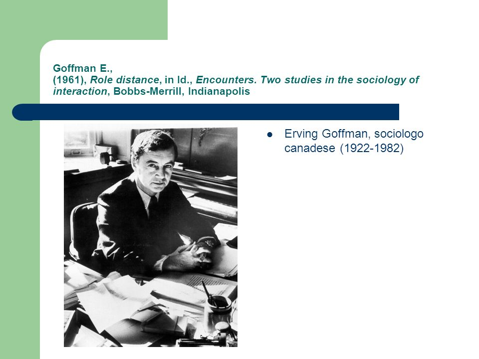 Goffman E., (1961), Role distance, in Id., Encounters. Two studies in the sociology of interaction, Bobbs-Merrill, Indianapolis Erving Goffman, sociol