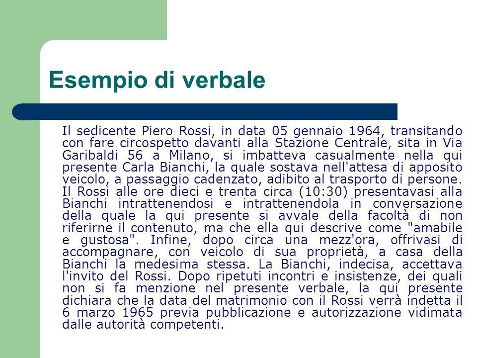 Esempio di verbale Il sedicente Piero Rossi, in data 05 gennaio 1964, transitando con fare circospetto davanti alla Stazione Centrale, sita in Via Gar