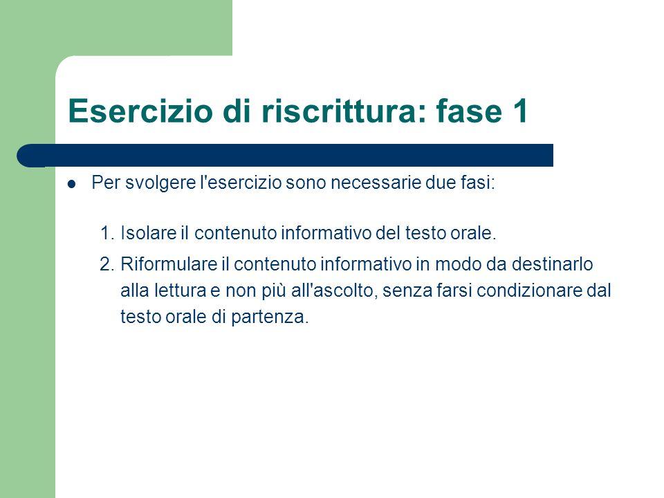 Esercizio di riscrittura: fase 1 Per svolgere l'esercizio sono necessarie due fasi: 1. Isolare il contenuto informativo del testo orale. 2. Riformular