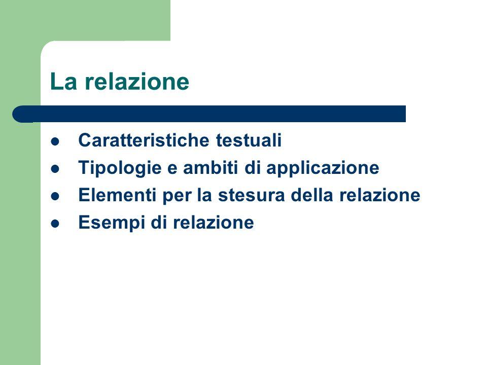 La relazione Caratteristiche testuali Tipologie e ambiti di applicazione Elementi per la stesura della relazione Esempi di relazione