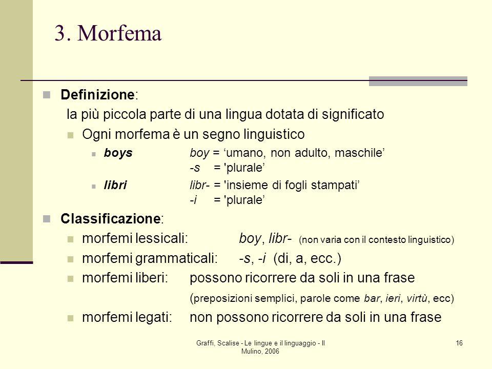 Graffi, Scalise - Le lingue e il linguaggio - Il Mulino, 2006 16 3. Morfema Definizione: la più piccola parte di una lingua dotata di significato Ogni