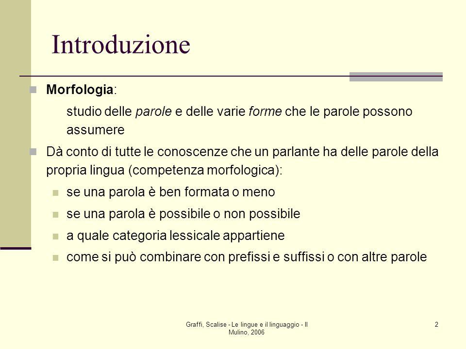 Graffi, Scalise - Le lingue e il linguaggio - Il Mulino, 2006 2 Introduzione Morfologia: studio delle parole e delle varie forme che le parole possono