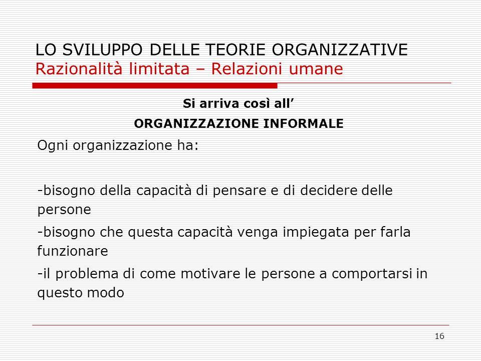 16 LO SVILUPPO DELLE TEORIE ORGANIZZATIVE Razionalità limitata – Relazioni umane Si arriva così all ORGANIZZAZIONE INFORMALE Ogni organizzazione ha: -
