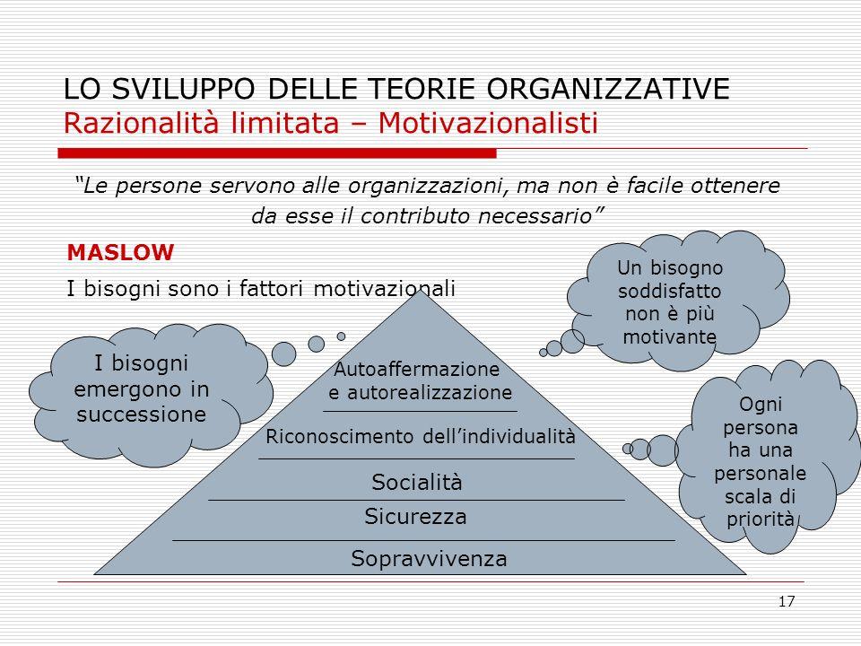 17 LO SVILUPPO DELLE TEORIE ORGANIZZATIVE Razionalità limitata – Motivazionalisti Le persone servono alle organizzazioni, ma non è facile ottenere da