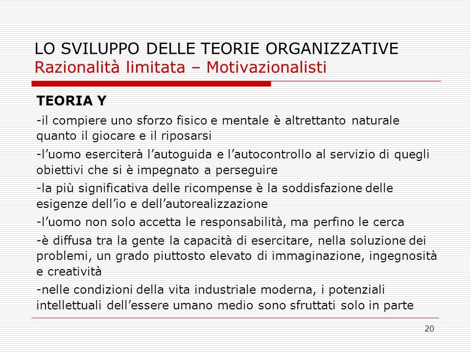 20 LO SVILUPPO DELLE TEORIE ORGANIZZATIVE Razionalità limitata – Motivazionalisti TEORIA Y -il compiere uno sforzo fisico e mentale è altrettanto natu