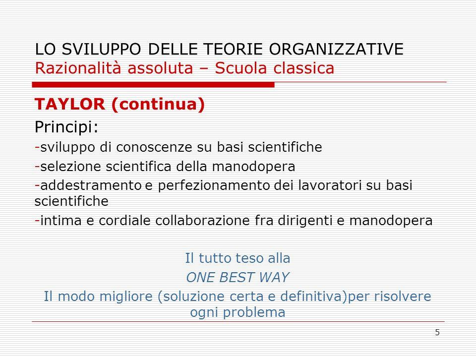 5 LO SVILUPPO DELLE TEORIE ORGANIZZATIVE Razionalità assoluta – Scuola classica TAYLOR (continua) Principi: -sviluppo di conoscenze su basi scientific