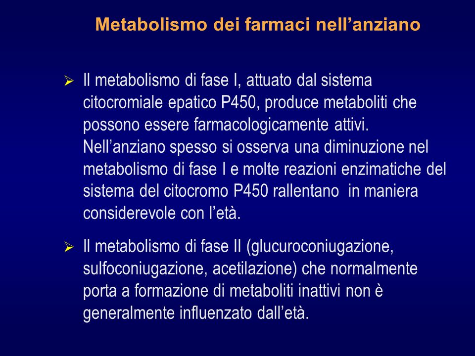 Metabolismo dei farmaci nellanziano Il metabolismo di fase I, attuato dal sistema citocromiale epatico P450, produce metaboliti che possono essere farmacologicamente attivi.