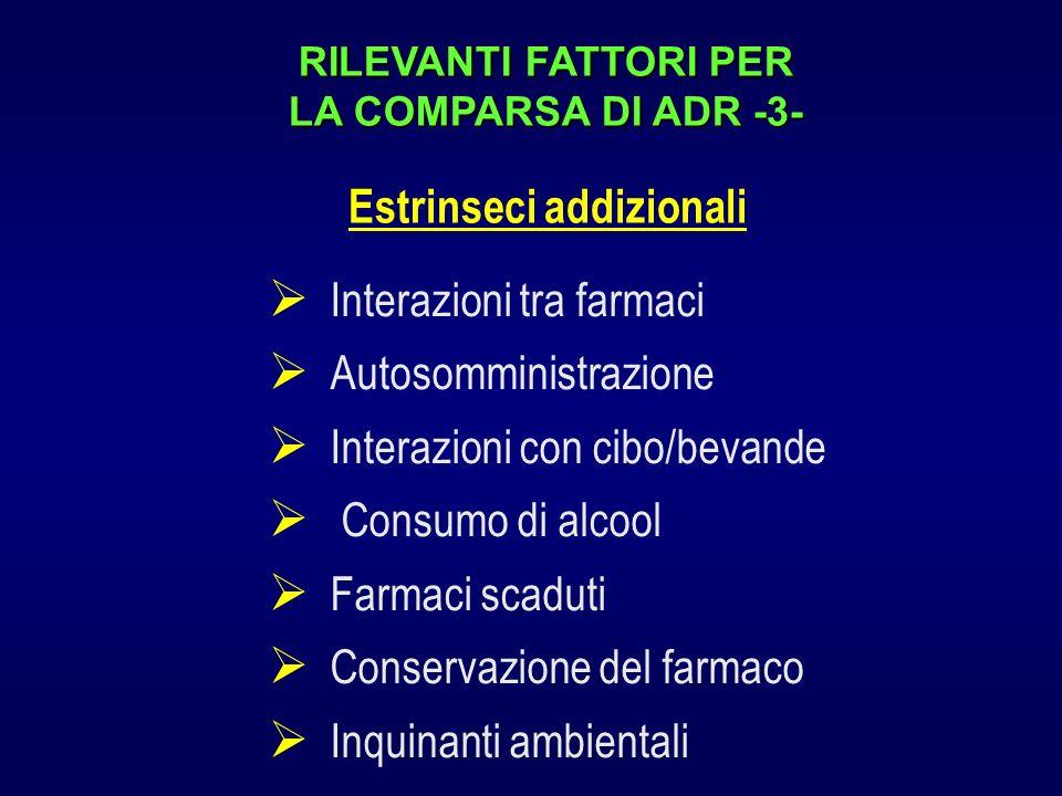 RILEVANTI FATTORI PER LA COMPARSA DI ADR -3- Interazioni tra farmaci Autosomministrazione Interazioni con cibo/bevande Consumo di alcool Farmaci scaduti Conservazione del farmaco Inquinanti ambientali Estrinseci addizionali