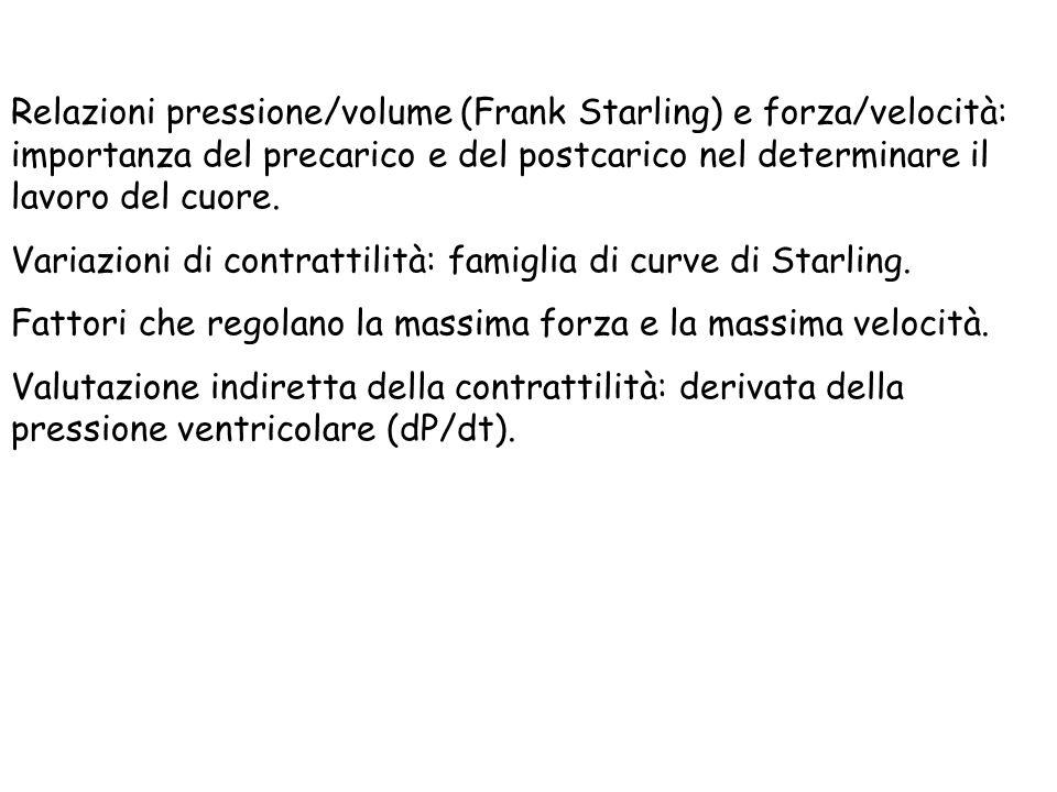 Relazioni pressione/volume (Frank Starling) e forza/velocità: importanza del precarico e del postcarico nel determinare il lavoro del cuore. Variazion