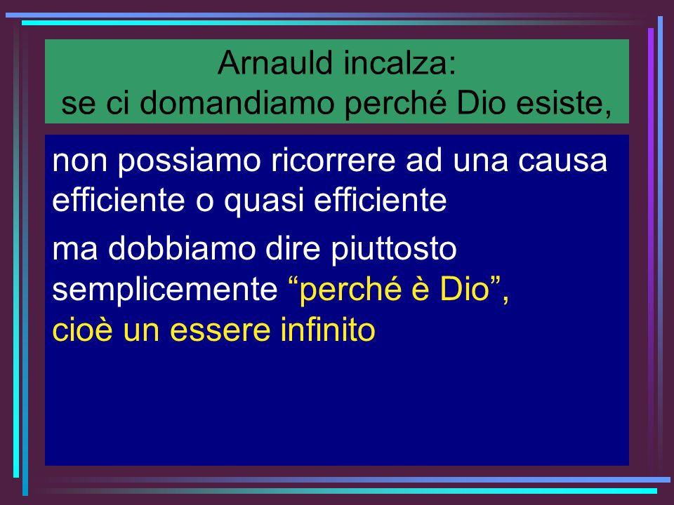 Arnauld incalza: se ci domandiamo perché Dio esiste, non possiamo ricorrere ad una causa efficiente o quasi efficiente ma dobbiamo dire piuttosto semp