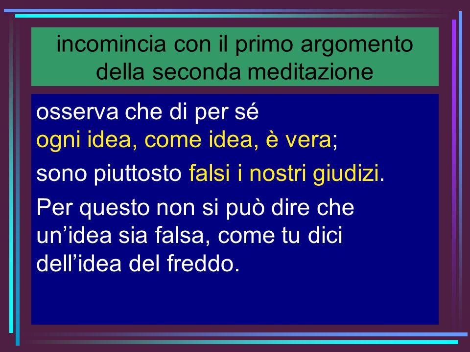 incomincia con il primo argomento della seconda meditazione osserva che di per sé ogni idea, come idea, è vera; sono piuttosto falsi i nostri giudizi.