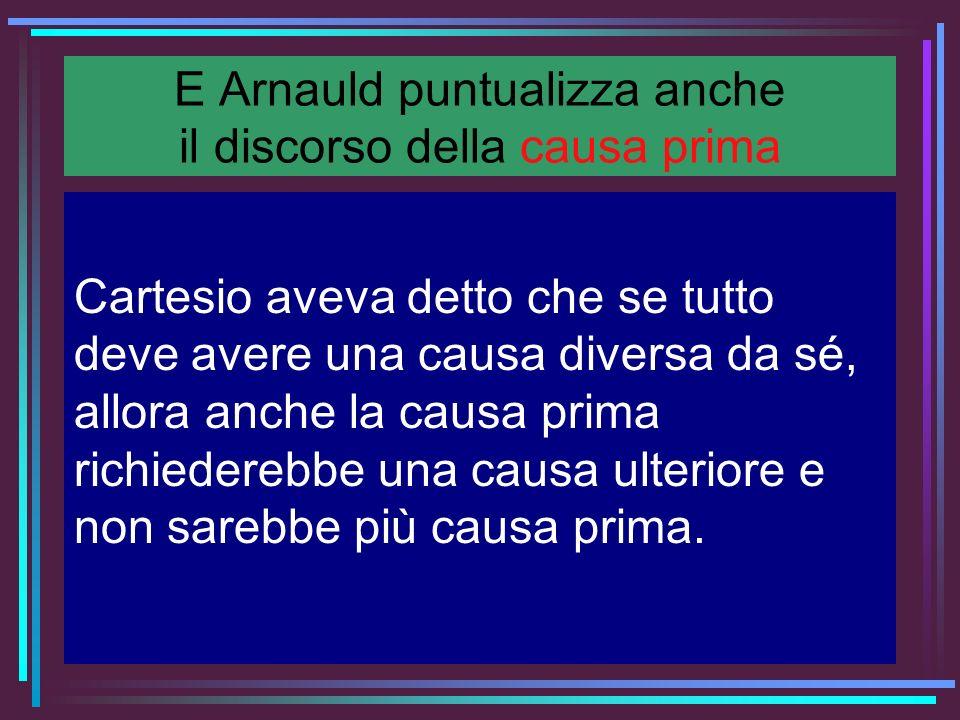 E Arnauld puntualizza anche il discorso della causa prima Cartesio aveva detto che se tutto deve avere una causa diversa da sé, allora anche la causa