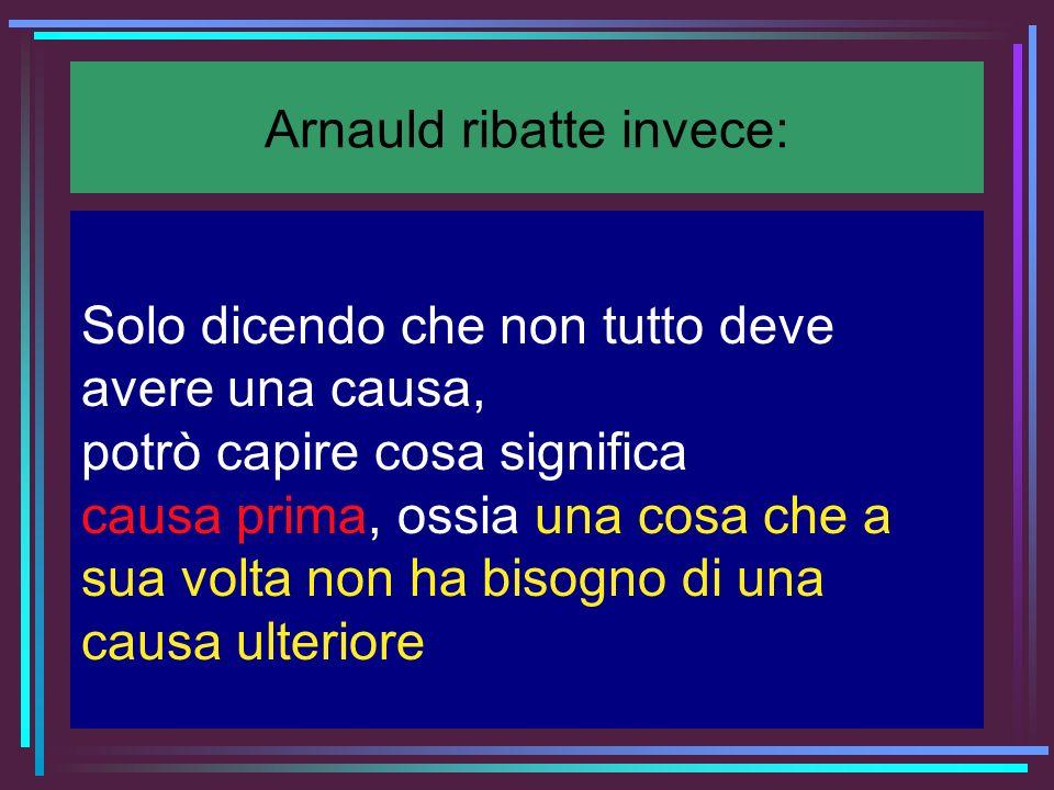 Arnauld ribatte invece: Solo dicendo che non tutto deve avere una causa, potrò capire cosa significa causa prima, ossia una cosa che a sua volta non h