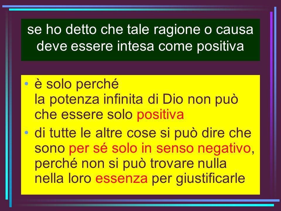 se ho detto che tale ragione o causa deve essere intesa come positiva è solo perché la potenza infinita di Dio non può che essere solo positiva di tut