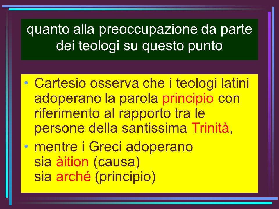 quanto alla preoccupazione da parte dei teologi su questo punto Cartesio osserva che i teologi latini adoperano la parola principio con riferimento al