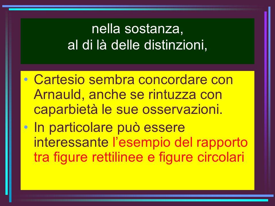 nella sostanza, al di là delle distinzioni, Cartesio sembra concordare con Arnauld, anche se rintuzza con caparbietà le sue osservazioni. In particola