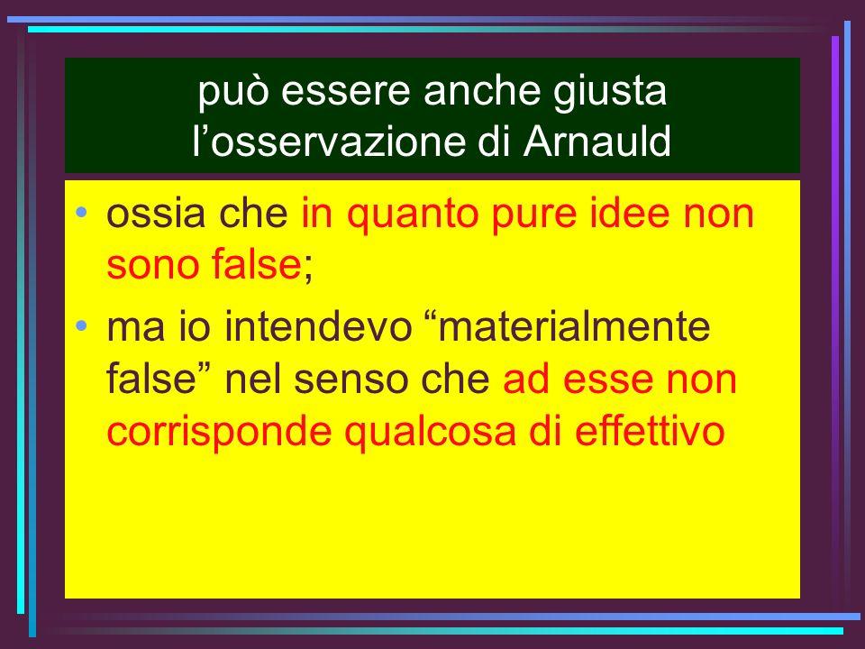 può essere anche giusta losservazione di Arnauld ossia che in quanto pure idee non sono false; ma io intendevo materialmente false nel senso che ad es