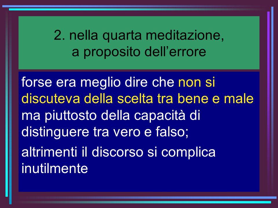 2. nella quarta meditazione, a proposito dellerrore forse era meglio dire che non si discuteva della scelta tra bene e male ma piuttosto della capacit