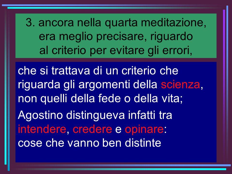 3. ancora nella quarta meditazione, era meglio precisare, riguardo al criterio per evitare gli errori, che si trattava di un criterio che riguarda gli