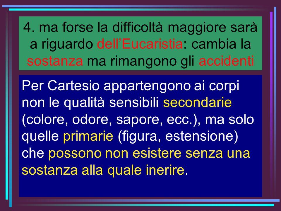 4. ma forse la difficoltà maggiore sarà a riguardo dellEucaristia: cambia la sostanza ma rimangono gli accidenti Per Cartesio appartengono ai corpi no