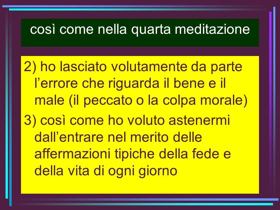 così come nella quarta meditazione 2) ho lasciato volutamente da parte lerrore che riguarda il bene e il male (il peccato o la colpa morale) 3) così c