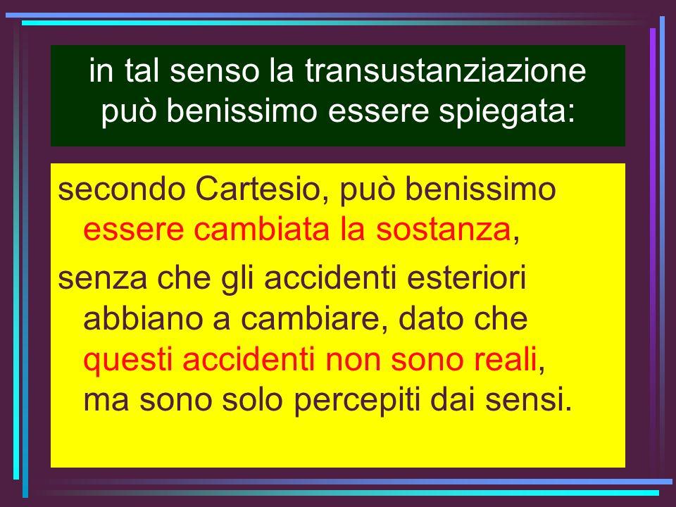in tal senso la transustanziazione può benissimo essere spiegata: secondo Cartesio, può benissimo essere cambiata la sostanza, senza che gli accidenti