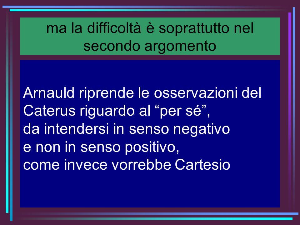 ma la difficoltà è soprattutto nel secondo argomento Arnauld riprende le osservazioni del Caterus riguardo al per sé, da intendersi in senso negativo