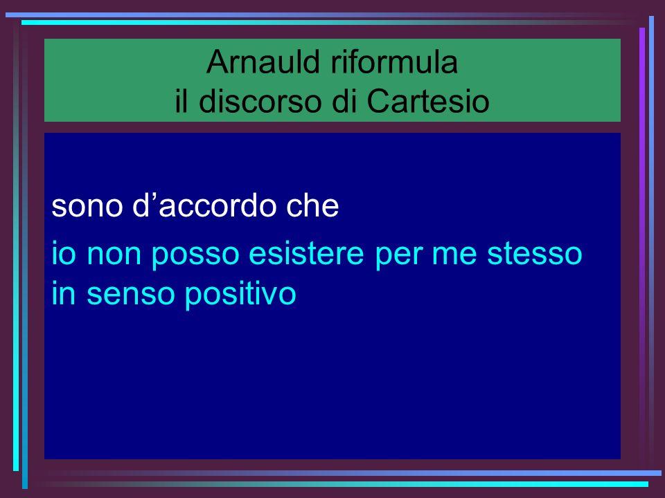 Arnauld riformula il discorso di Cartesio sono daccordo che io non posso esistere per me stesso in senso positivo