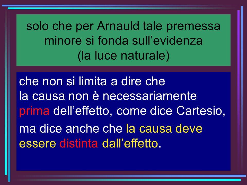solo che per Arnauld tale premessa minore si fonda sullevidenza (la luce naturale) che non si limita a dire che la causa non è necessariamente prima d