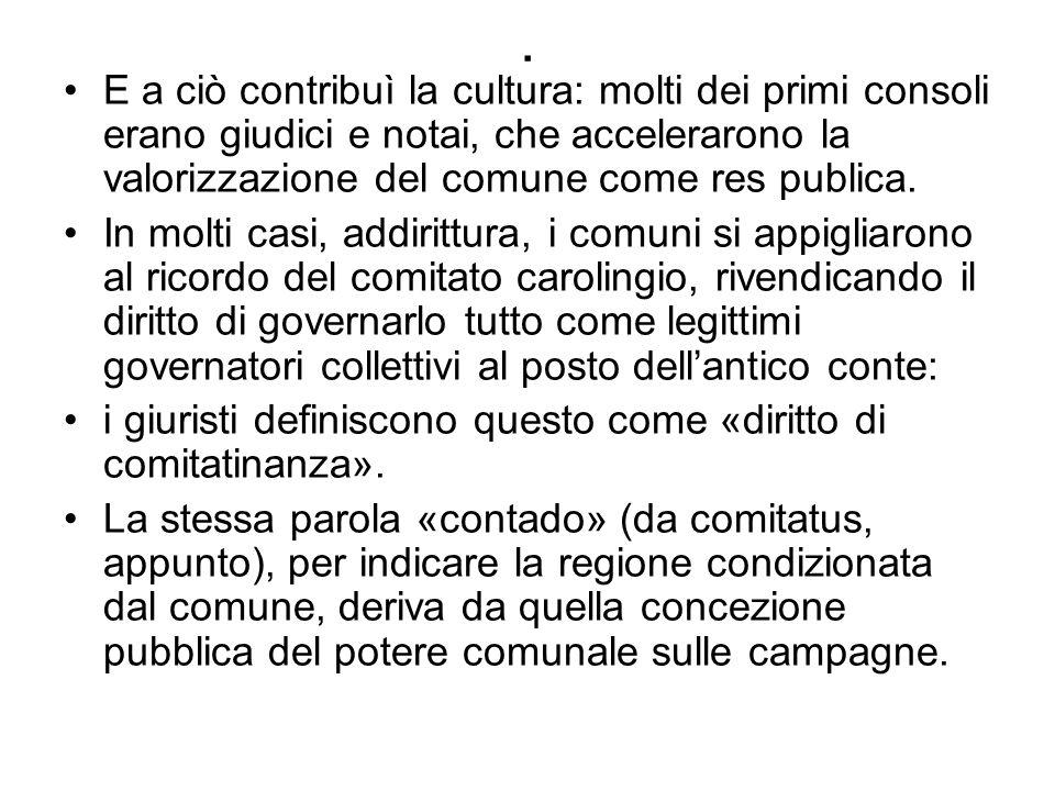 . E a ciò contribuì la cultura: molti dei primi consoli erano giudici e notai, che accelerarono la valorizzazione del comune come res publica. In molt