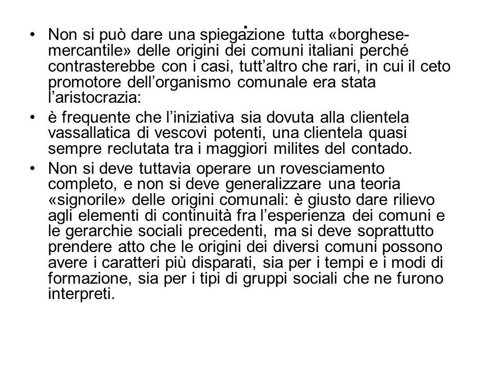 . Non si può dare una spiegazione tutta «borghese- mercantile» delle origini dei comuni italiani perché contrasterebbe con i casi, tuttaltro che rari,