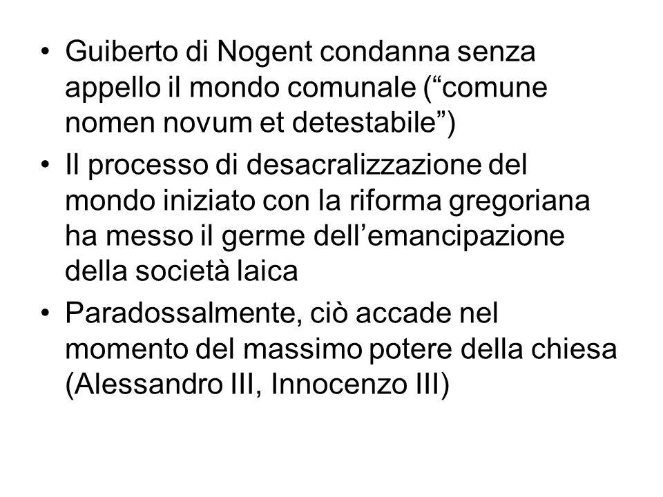 . Guiberto di Nogent condanna senza appello il mondo comunale (comune nomen novum et detestabile) Il processo di desacralizzazione del mondo iniziato