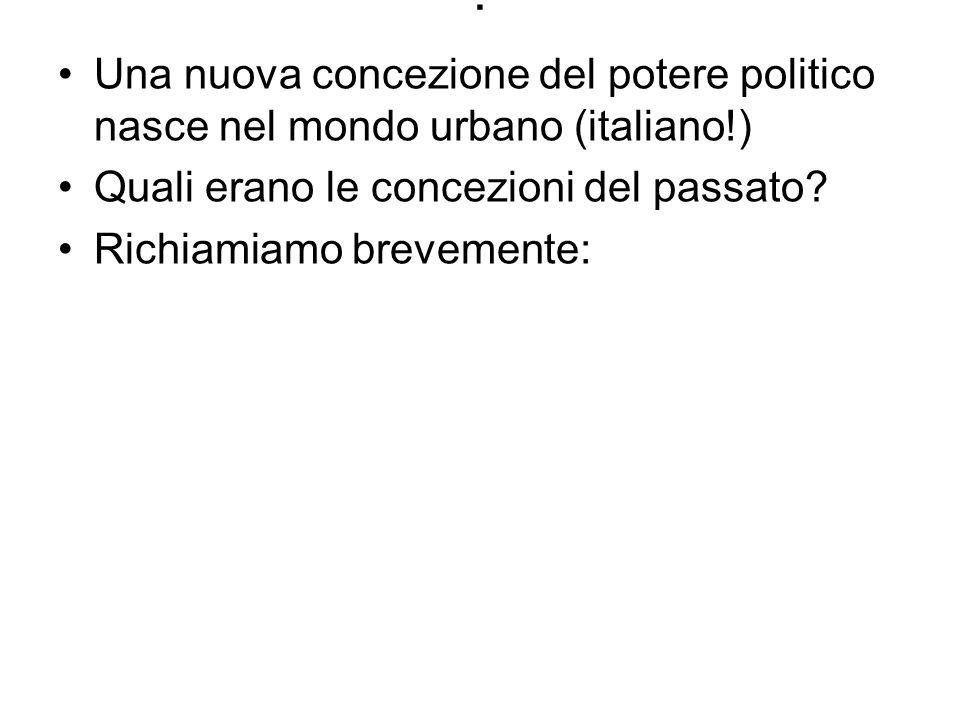 . Una nuova concezione del potere politico nasce nel mondo urbano (italiano!) Quali erano le concezioni del passato? Richiamiamo brevemente: