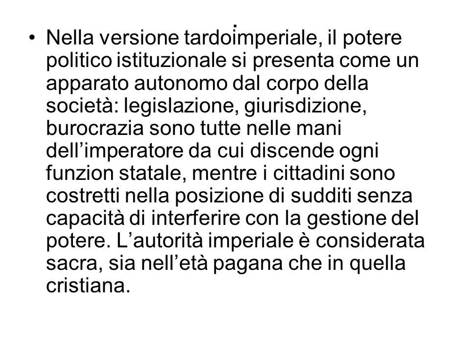 . Nella versione tardoimperiale, il potere politico istituzionale si presenta come un apparato autonomo dal corpo della società: legislazione, giurisd