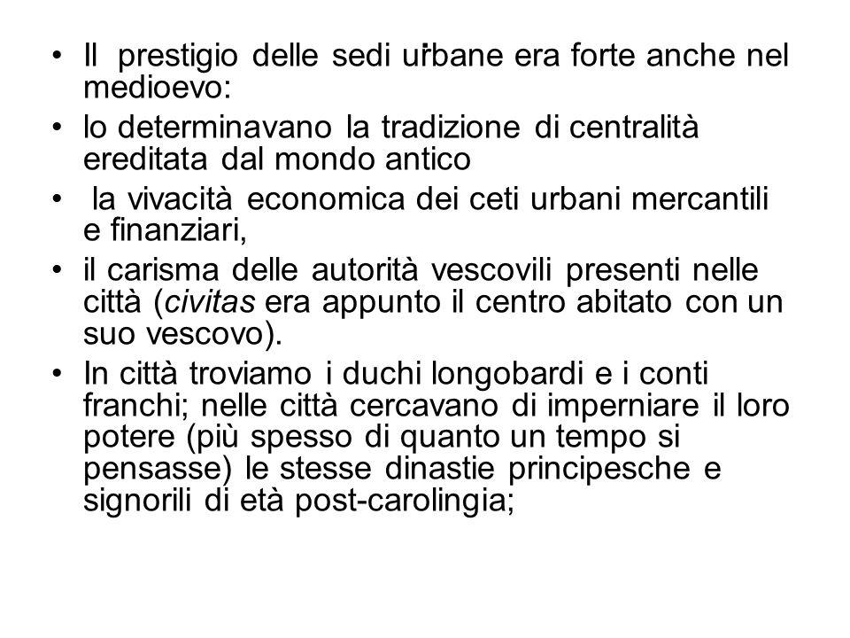 . Il prestigio delle sedi urbane era forte anche nel medioevo: lo determinavano la tradizione di centralità ereditata dal mondo antico la vivacità eco