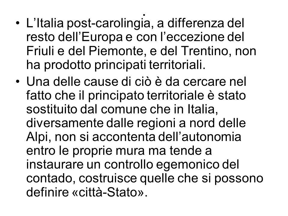. LItalia post-carolingia, a differenza del resto dellEuropa e con leccezione del Friuli e del Piemonte, e del Trentino, non ha prodotto principati te