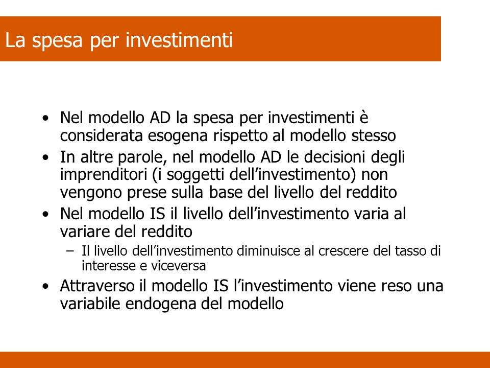 Investimento autonomo e investimento dipendente dal tasso di interesse I = Ī – (b*i) Dove –Ī è la spesa autonoma per investimenti, cioè quella che non dipende né dal livello del reddito né dal tasso di interesse –i rappresenta il tasso di interesse –Il coefficiente b misura il grado di sensibilità degli investimenti alle variazioni del tasso di interesse Lequazione esprime il fatto che quanto minore è il tasso di interesse, tanto maggiore è linvestimento programmato Esempi –a.