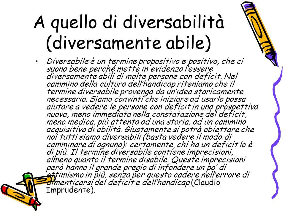 A quello di diversabilità (diversamente abile) Diversabile è un termine propositivo e positivo, che ci suona bene perché mette in evidenza lessere div