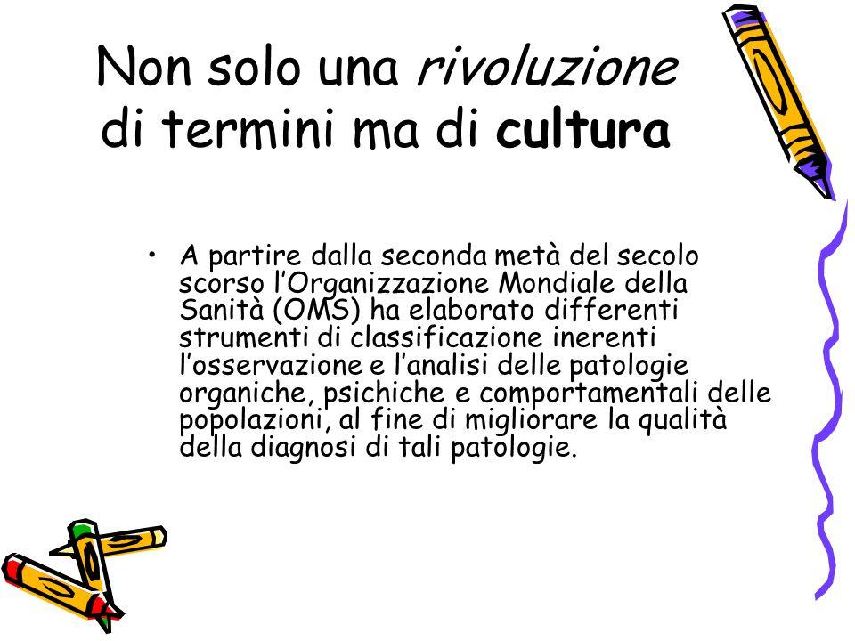 Non solo una rivoluzione di termini ma di cultura A partire dalla seconda metà del secolo scorso lOrganizzazione Mondiale della Sanità (OMS) ha elabor