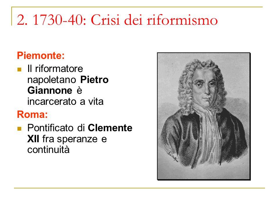 2. 1730-40: Crisi dei riformismo Piemonte: Il riformatore napoletano Pietro Giannone è incarcerato a vita Roma: Pontificato di Clemente XII fra speran