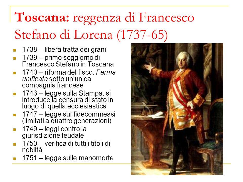 Toscana: reggenza di Francesco Stefano di Lorena (1737-65) 1738 – libera tratta dei grani 1739 – primo soggiorno di Francesco Stefano in Toscana 1740