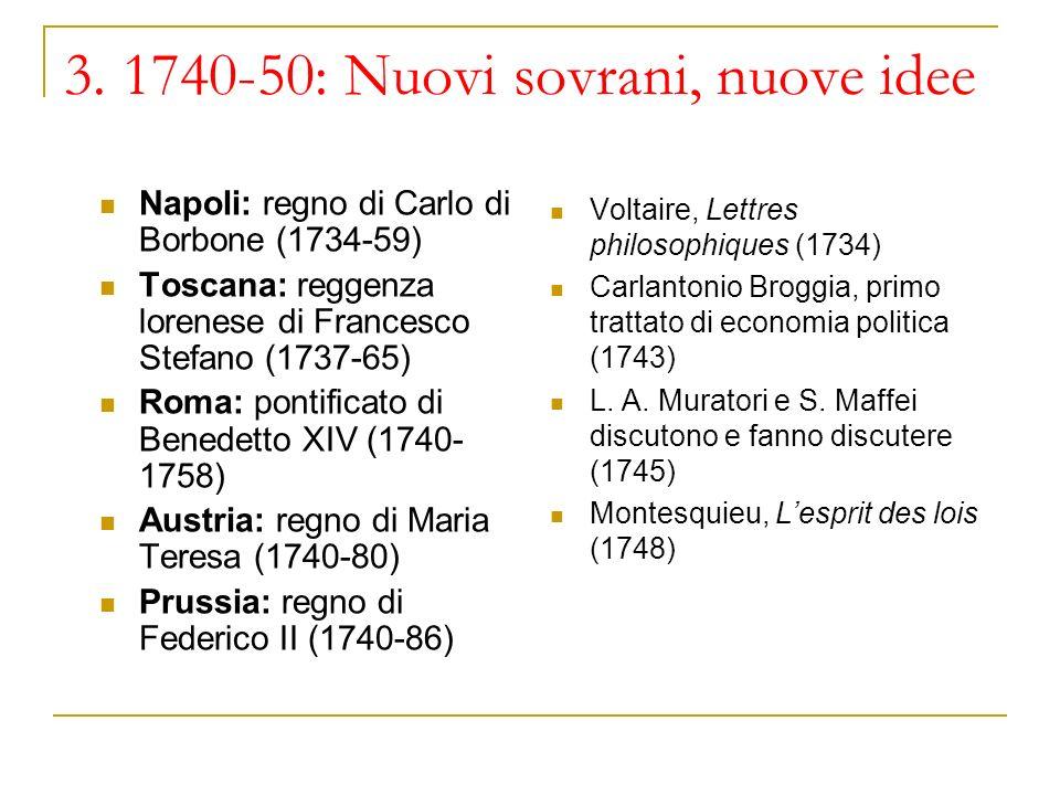 3. 1740-50: Nuovi sovrani, nuove idee Napoli: regno di Carlo di Borbone (1734-59) Toscana: reggenza lorenese di Francesco Stefano (1737-65) Roma: pont