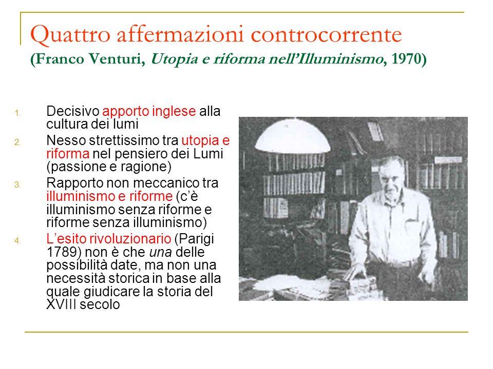 Quattro affermazioni controcorrente (Franco Venturi, Utopia e riforma nellIlluminismo, 1970) 1. Decisivo apporto inglese alla cultura dei lumi 2. Ness