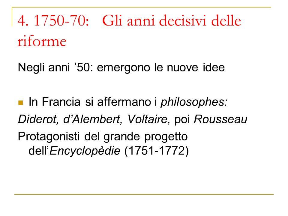 4. 1750-70: Gli anni decisivi delle riforme Negli anni 50: emergono le nuove idee In Francia si affermano i philosophes: Diderot, dAlembert, Voltaire,